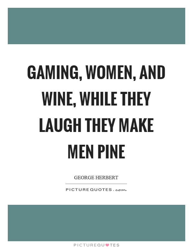 Gaming, women, and wine, while they laugh they make men pine Picture Quote #1