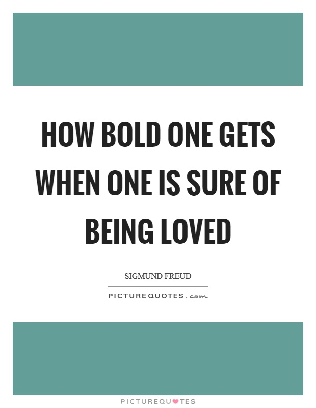 How bold one gets when one is sure of being loved Picture Quote #1