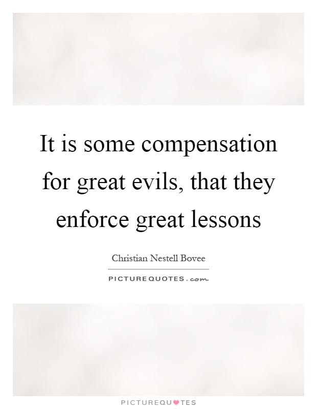 It is some compensation for great evils, that they enforce great lessons Picture Quote #1