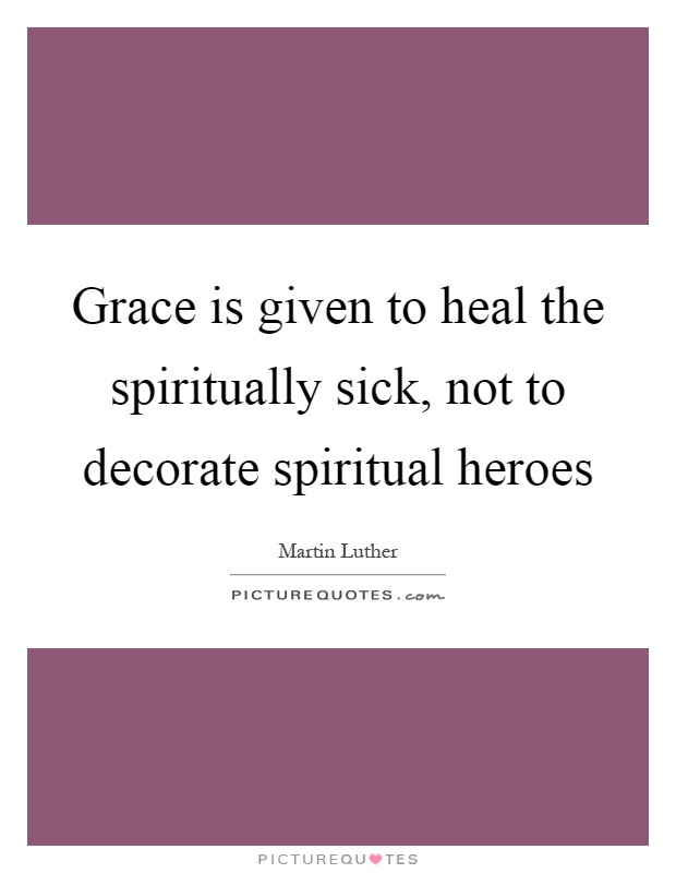 Grace is given to heal the spiritually sick, not to decorate spiritual heroes Picture Quote #1