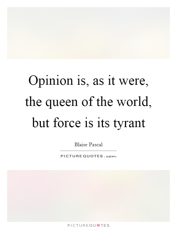 Opinion is, as it were, the queen of the world, but force is its tyrant Picture Quote #1