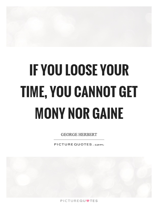If you loose your time, you cannot get mony nor gaine Picture Quote #1