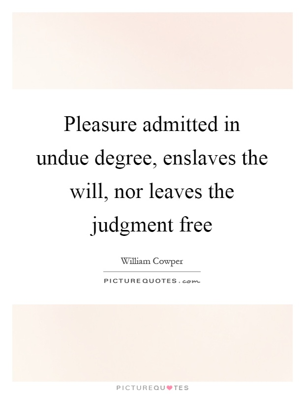 Pleasure admitted in undue degree, enslaves the will, nor leaves the judgment free Picture Quote #1
