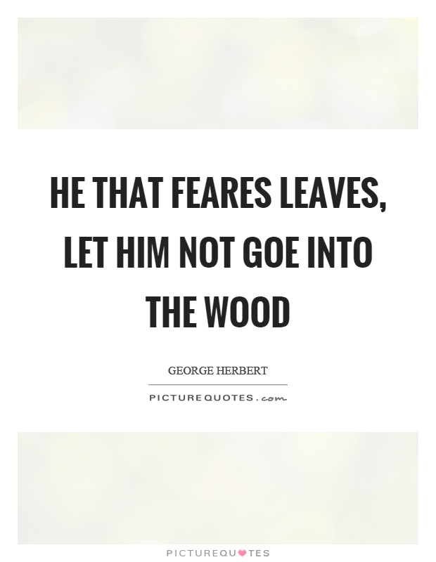 He that feares leaves, let him not goe into the wood Picture Quote #1