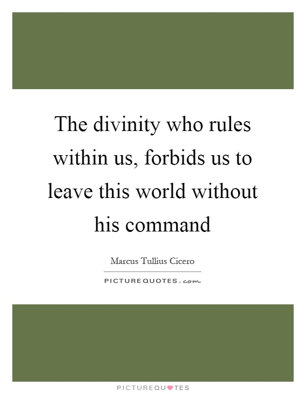 The divinity who rules within us, forbids us to leave this world without his command Picture Quote #1