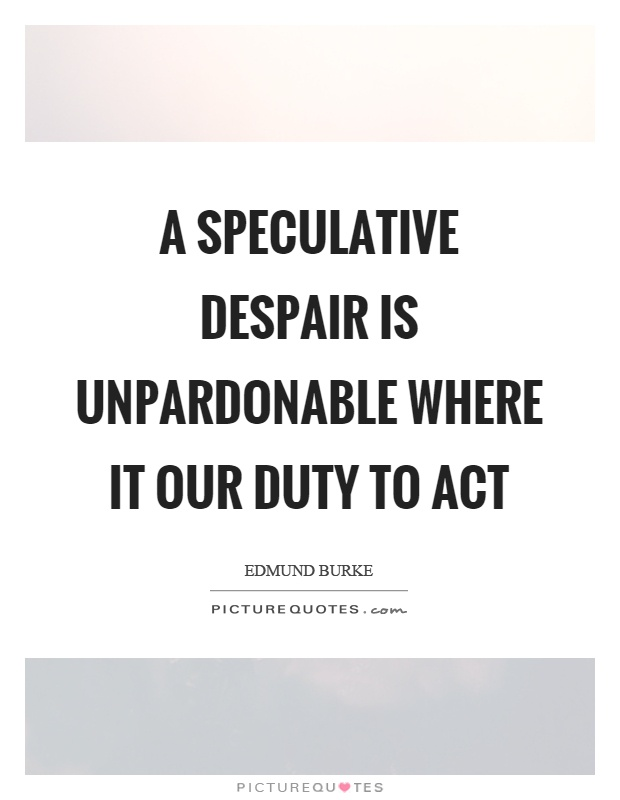 A speculative despair is unpardonable where it our duty to act Picture Quote #1