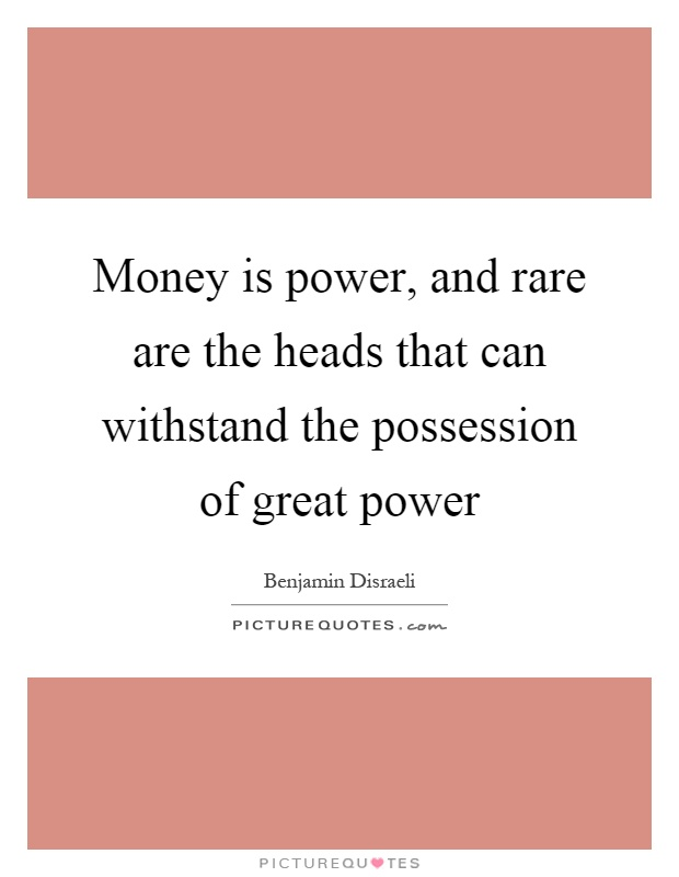Money is power, and rare are the heads that can withstand the possession of great power Picture Quote #1