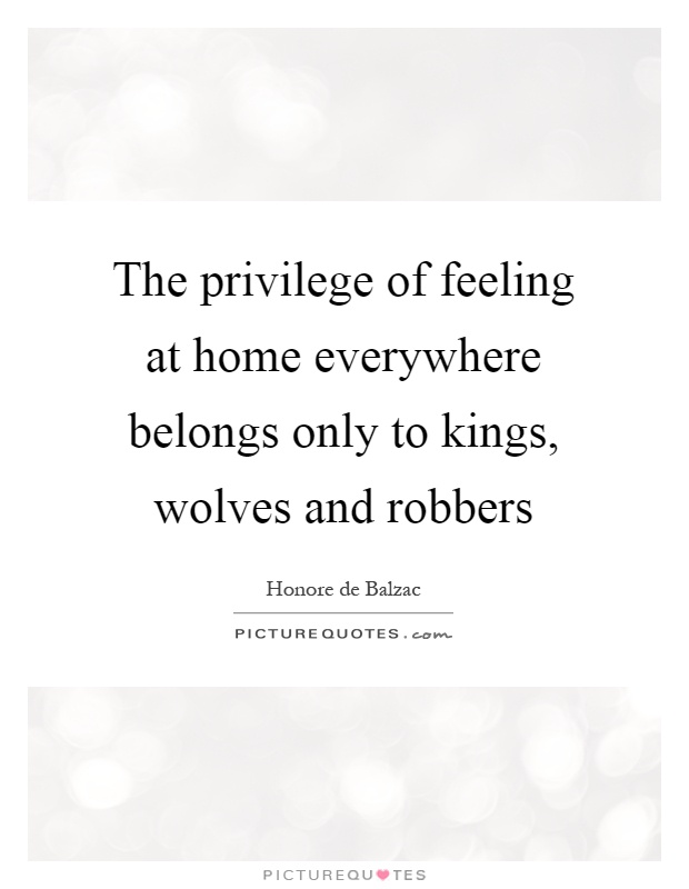 The privilege of feeling at home everywhere belongs only to kings, wolves and robbers Picture Quote #1