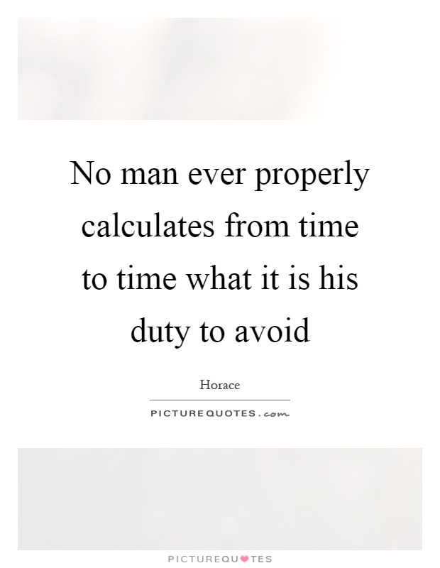 No man ever properly calculates from time to time what it is his duty to avoid Picture Quote #1