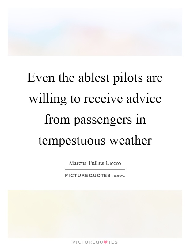 Even the ablest pilots are willing to receive advice from passengers in tempestuous weather Picture Quote #1