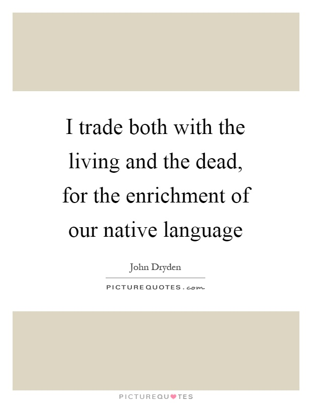I trade both with the living and the dead, for the enrichment of our native language Picture Quote #1