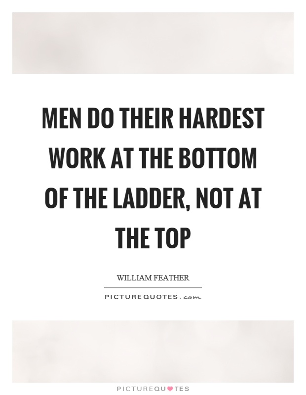 Men do their hardest work at the bottom of the ladder, not at the top Picture Quote #1