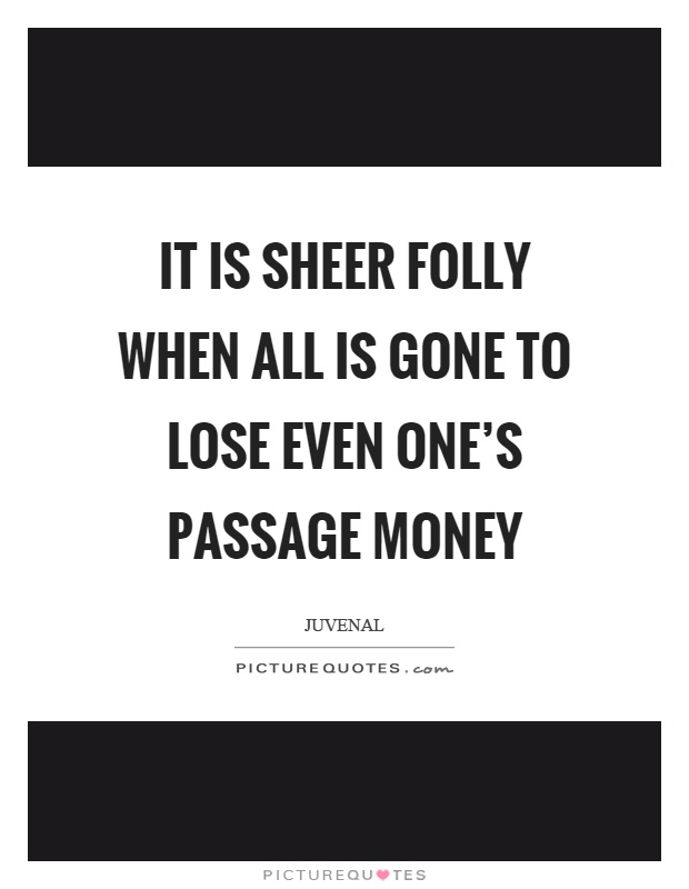 It is sheer folly when all is gone to lose even one's passage money Picture Quote #1