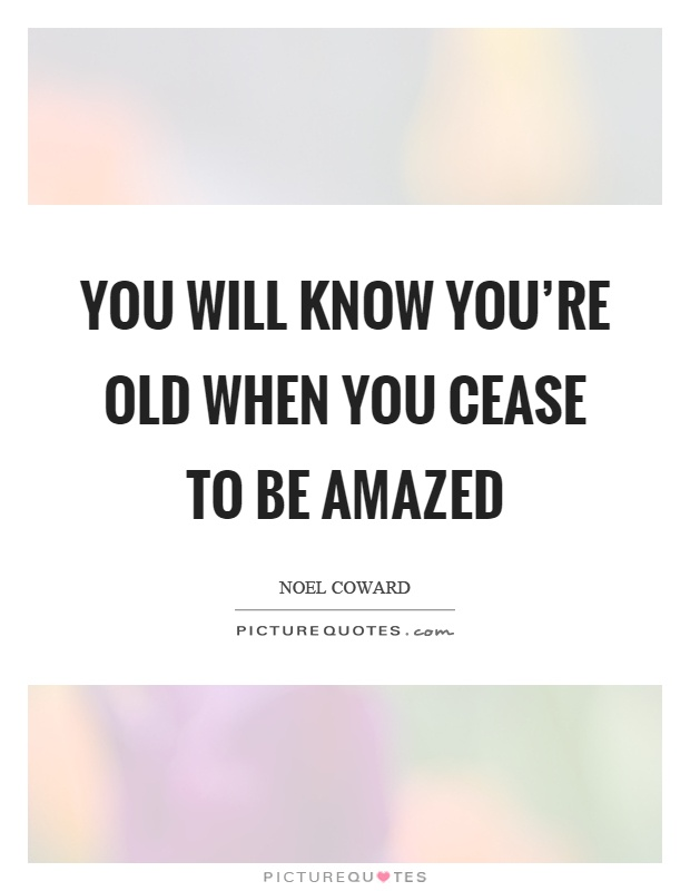 You will know you're old when you cease to be amazed Picture Quote #1
