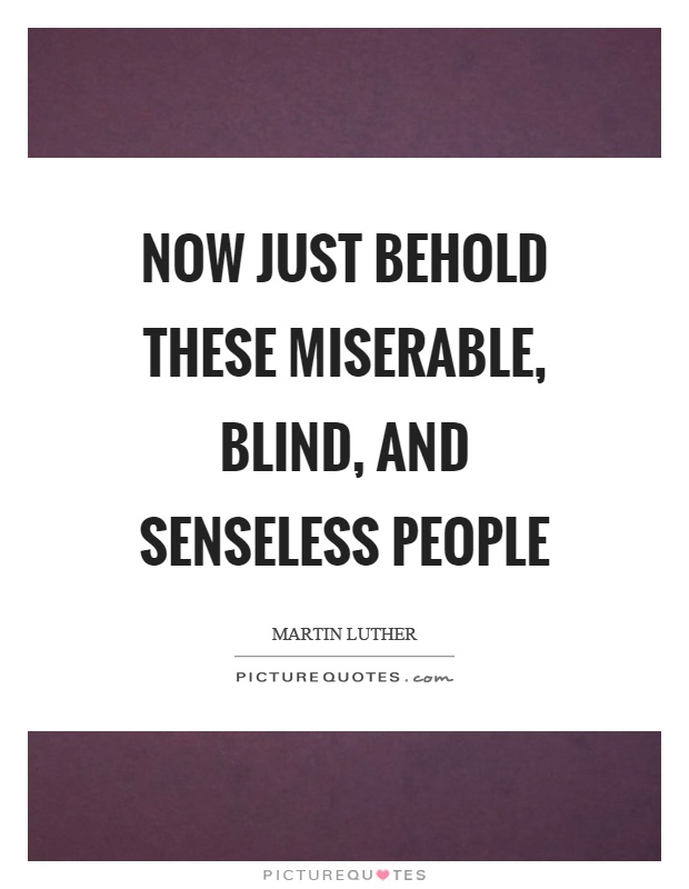 Now just behold these miserable, blind, and senseless people Picture Quote #1