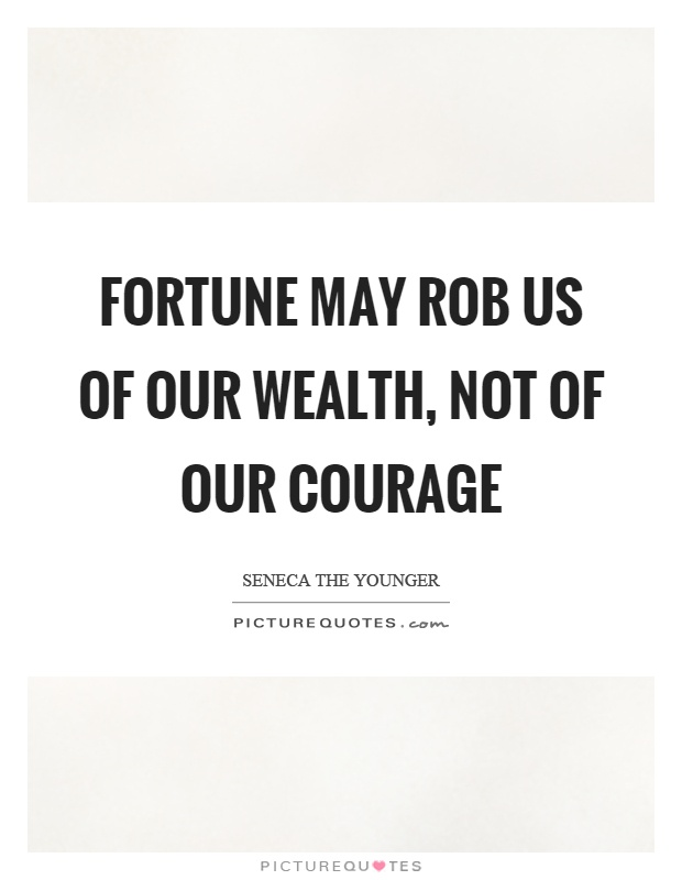 Fortune may rob us of our wealth, not of our courage Picture Quote #1