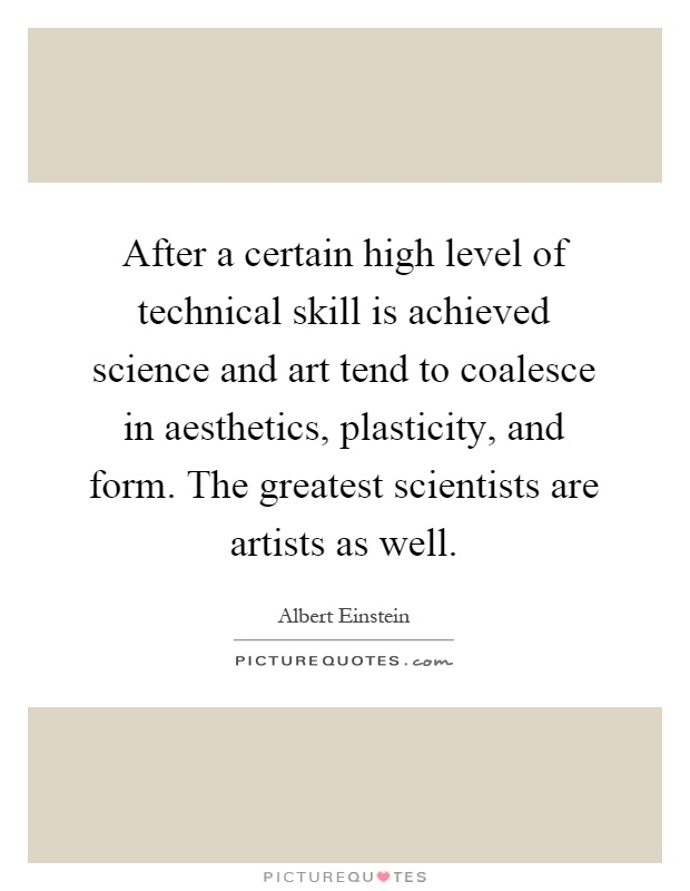 After a certain high level of technical skill is achieved science and art tend to coalesce in aesthetics, plasticity, and form. The greatest scientists are artists as well Picture Quote #1