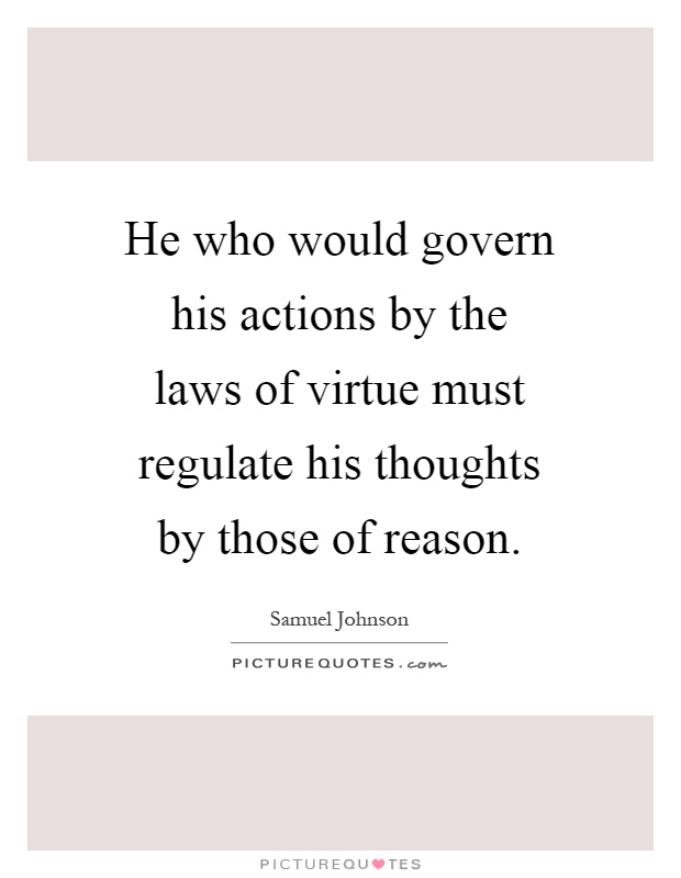 He who would govern his actions by the laws of virtue must regulate his thoughts by those of reason Picture Quote #1