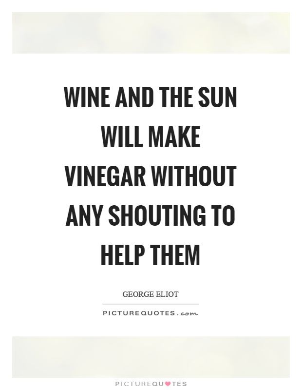 Wine and the sun will make vinegar without any shouting to help them Picture Quote #1