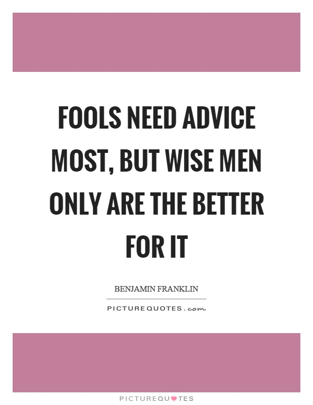 Fools need advice most, but wise men only are the better ...