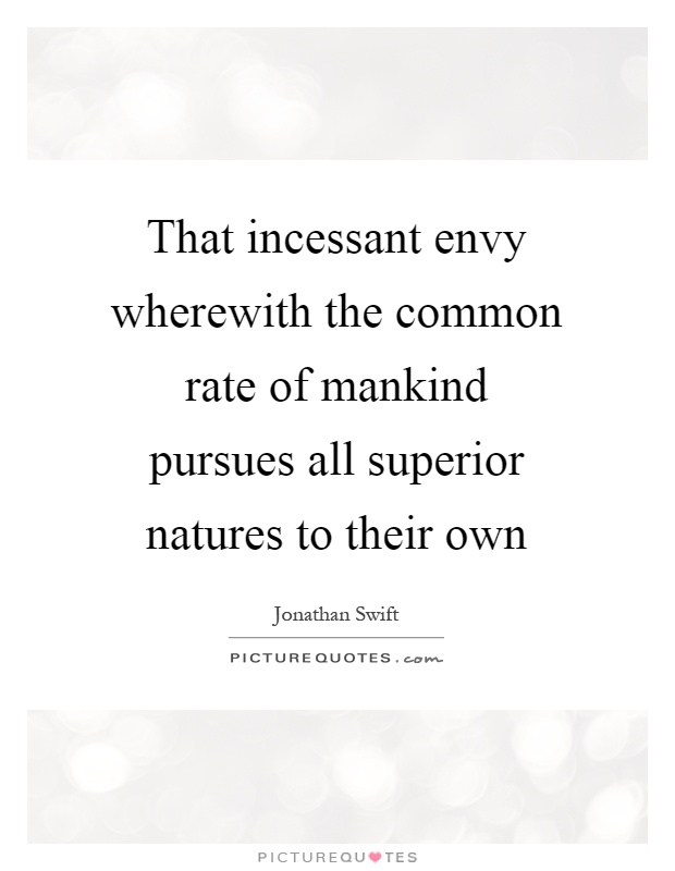 That incessant envy wherewith the common rate of mankind pursues all superior natures to their own Picture Quote #1