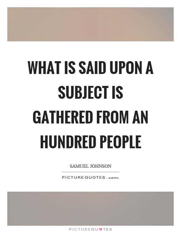 What is said upon a subject is gathered from an hundred people Picture Quote #1
