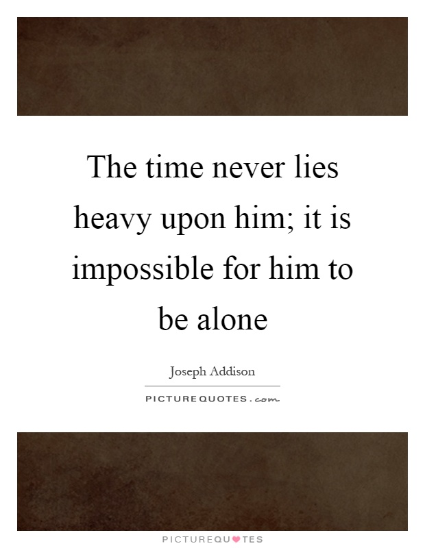The time never lies heavy upon him; it is impossible for him to be alone Picture Quote #1