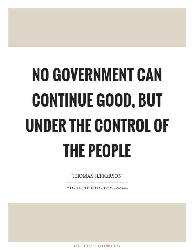 No government can continue good, but under the control of the people Picture Quote #1