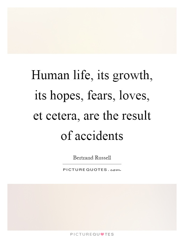 Human life, its growth, its hopes, fears, loves, et cetera, are the result of accidents Picture Quote #1