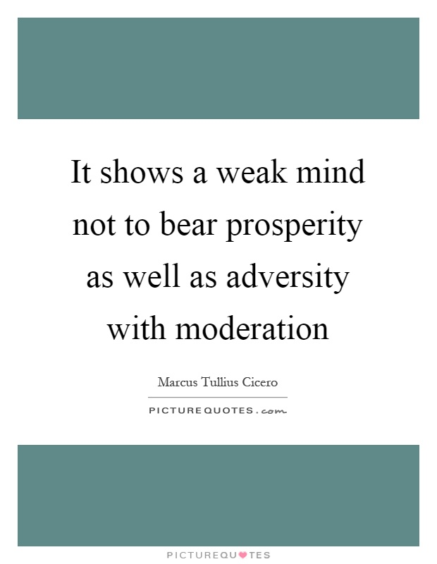 It shows a weak mind not to bear prosperity as well as adversity with moderation Picture Quote #1