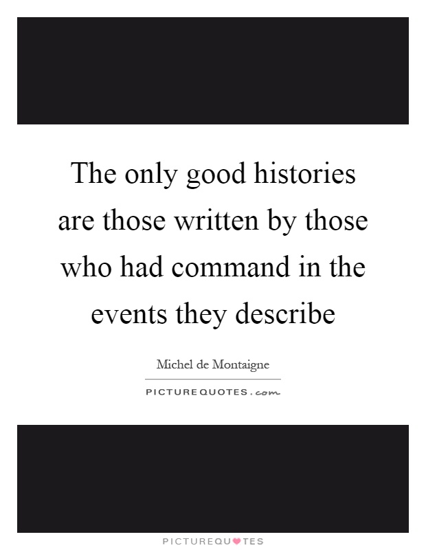 The only good histories are those written by those who had command in the events they describe Picture Quote #1