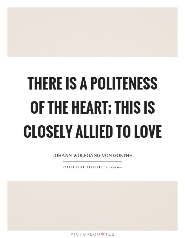 There is a politeness of the heart; this is closely allied to love Picture Quote #1