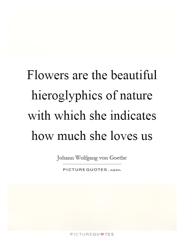 Flowers are the beautiful hieroglyphics of nature with which she indicates how much she loves us Picture Quote #1