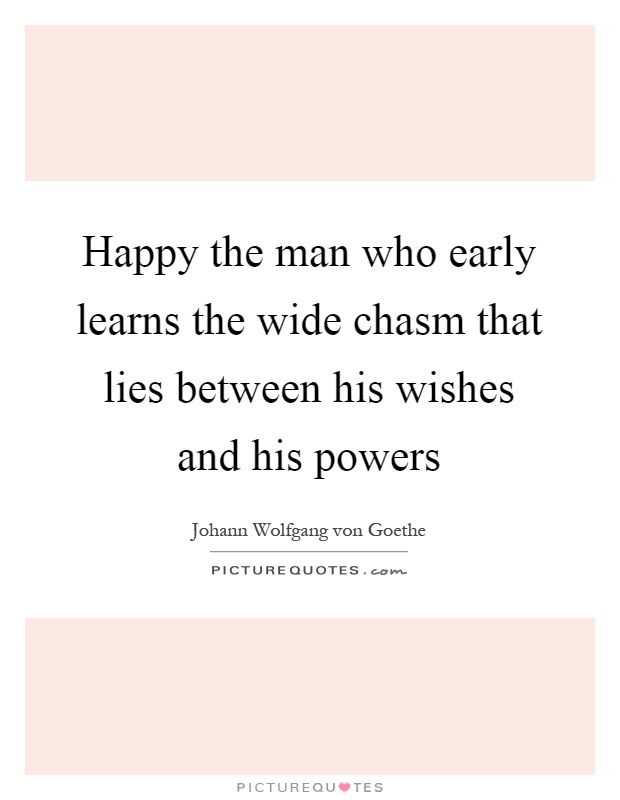 Happy the man who early learns the wide chasm that lies between his wishes and his powers Picture Quote #1