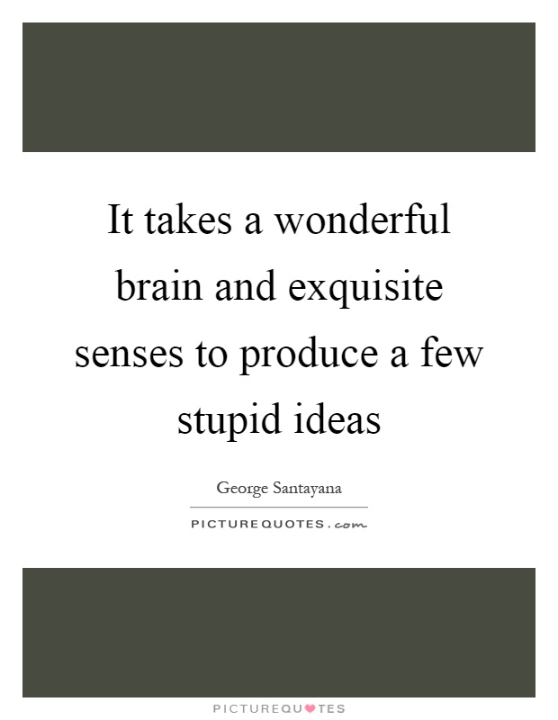It takes a wonderful brain and exquisite senses to produce a few stupid ideas Picture Quote #1