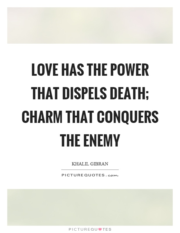 Love has the power that dispels death; charm that conquers the enemy Picture Quote #1