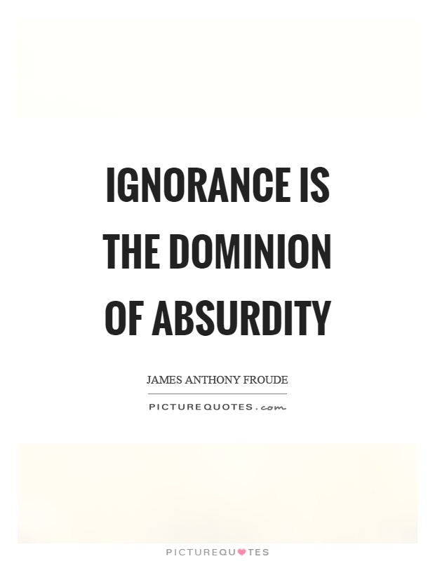 Ignorance is the dominion of absurdity Picture Quote #1