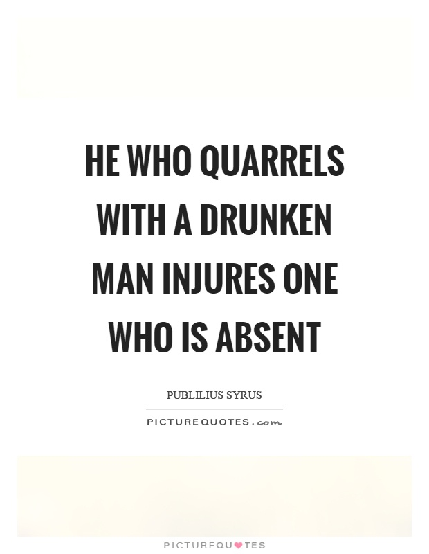 He who quarrels with a drunken man injures one who is absent Picture Quote #1
