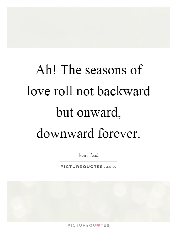 Ah! The seasons of love roll not backward but onward, downward forever Picture Quote #1