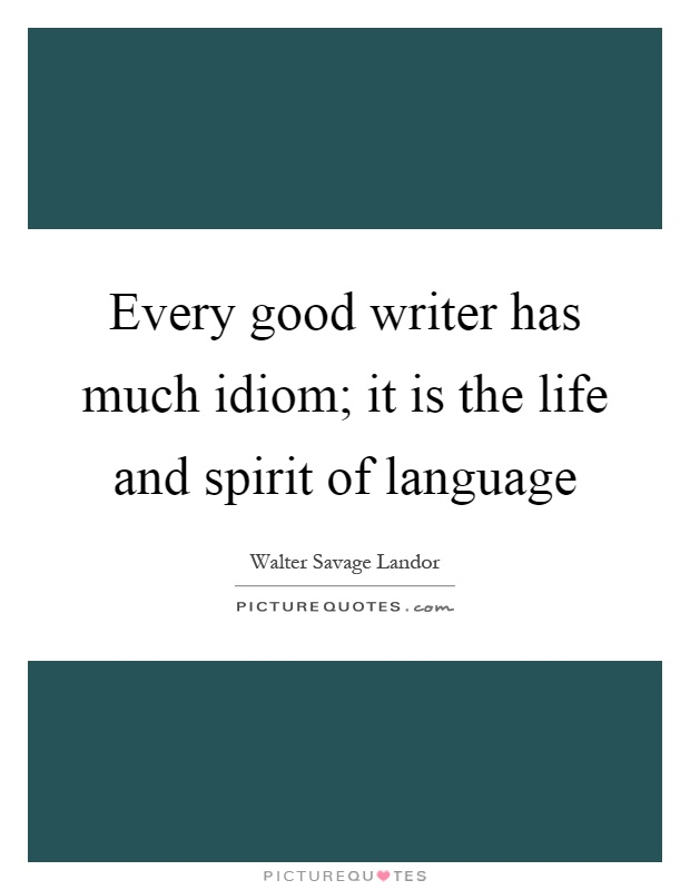 Every good writer has much idiom; it is the life and spirit of language Picture Quote #1