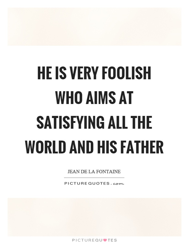He is very foolish who aims at satisfying all the world and his father Picture Quote #1