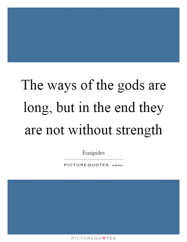 The ways of the gods are long, but in the end they are not without strength Picture Quote #1