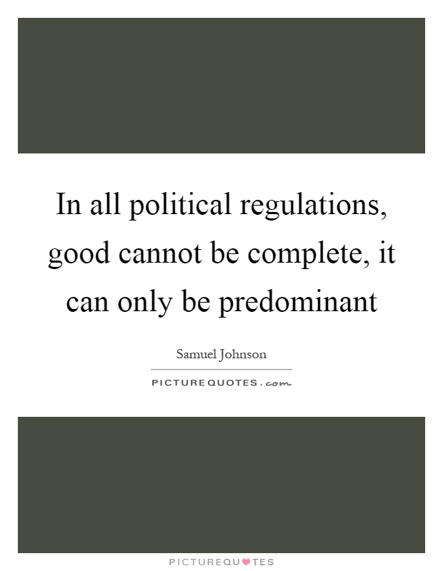 In all political regulations, good cannot be complete, it can only be predominant Picture Quote #1