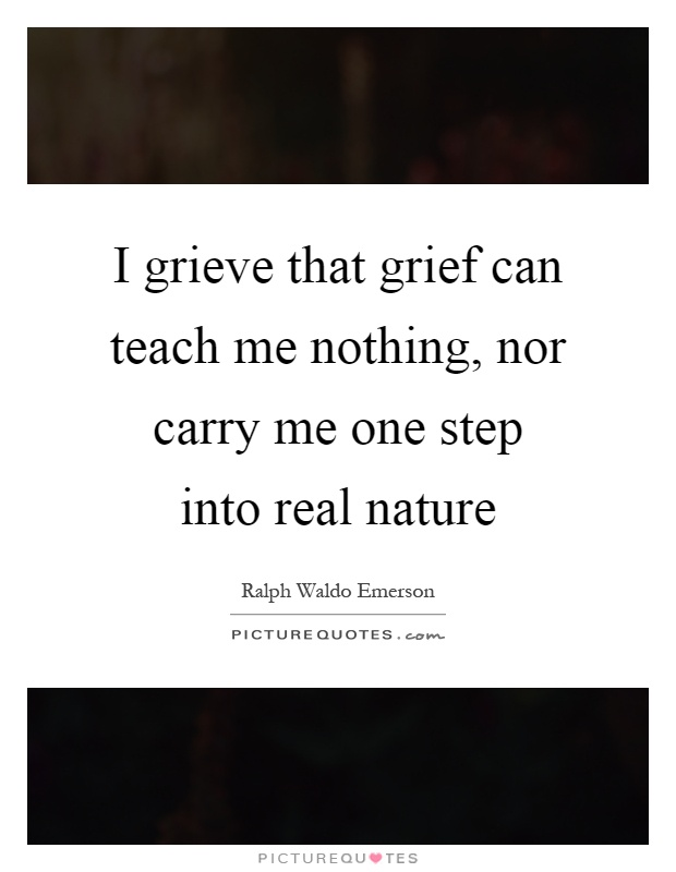 I grieve that grief can teach me nothing, nor carry me one step into real nature Picture Quote #1