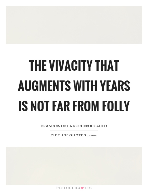 The vivacity that augments with years is not far from folly Picture Quote #1