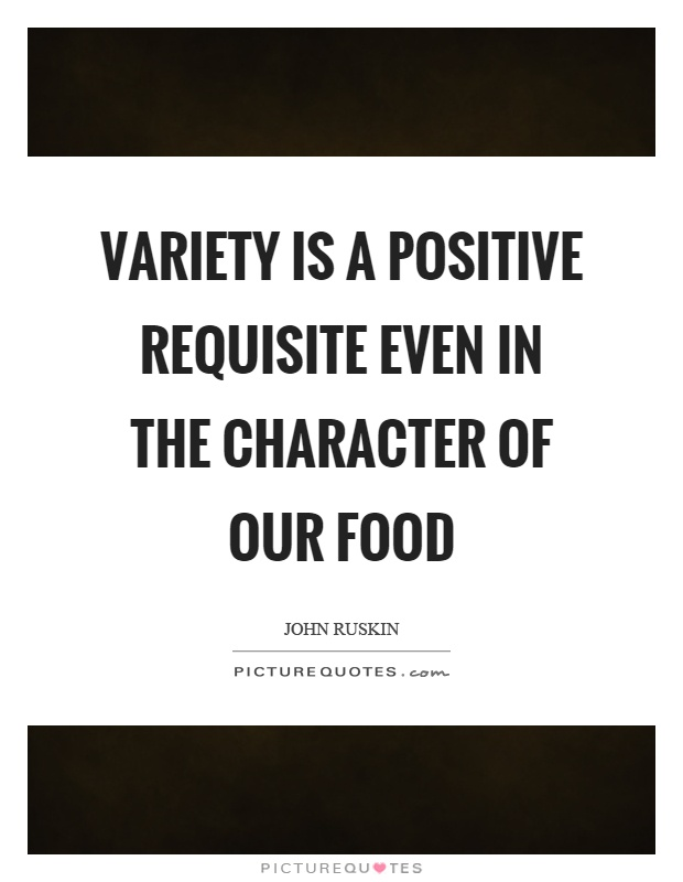 Variety is a positive requisite even in the character of our food Picture Quote #1
