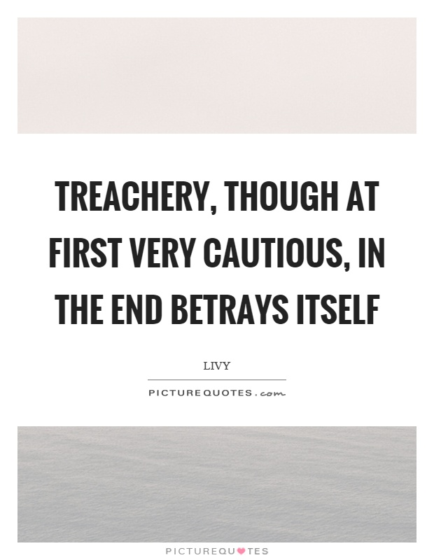 Treachery, though at first very cautious, in the end betrays itself Picture Quote #1