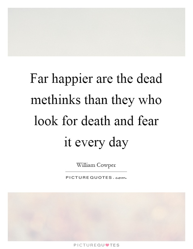 Far happier are the dead methinks than they who look for death and fear it every day Picture Quote #1