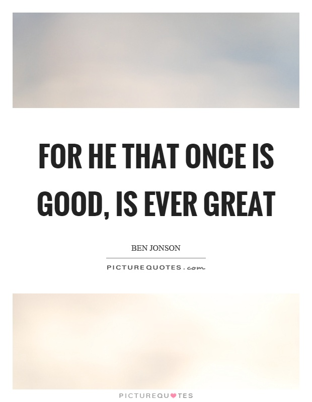For he that once is good, is ever great Picture Quote #1