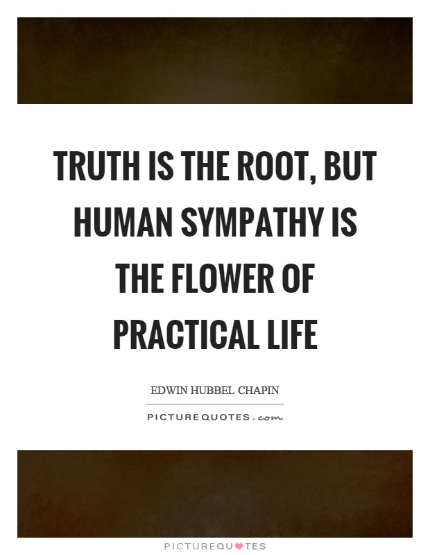 Truth is the root, but human sympathy is the flower of practical life Picture Quote #1